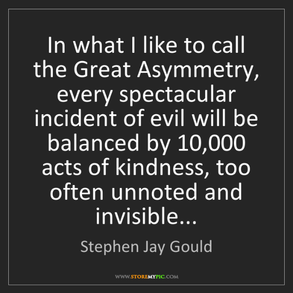 Stephen Jay Gould: In what I like to call the Great Asymmetry, every spectacular...