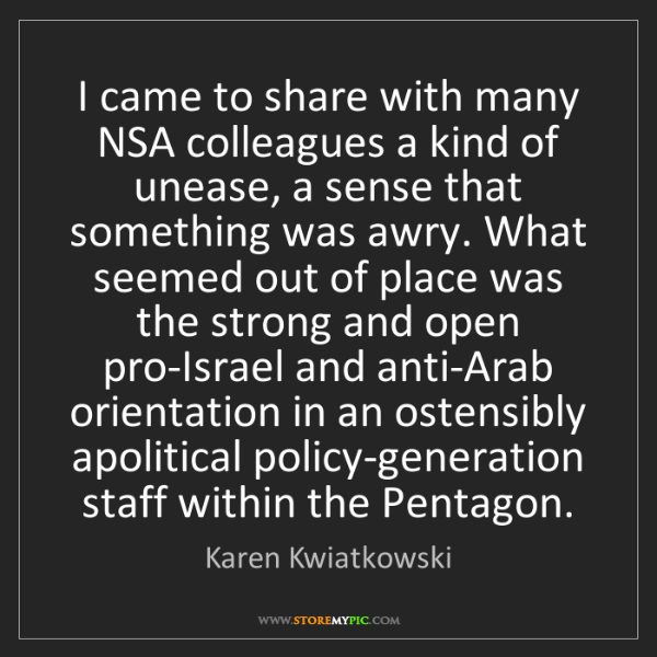 Karen Kwiatkowski: I came to share with many NSA colleagues a kind of unease,...
