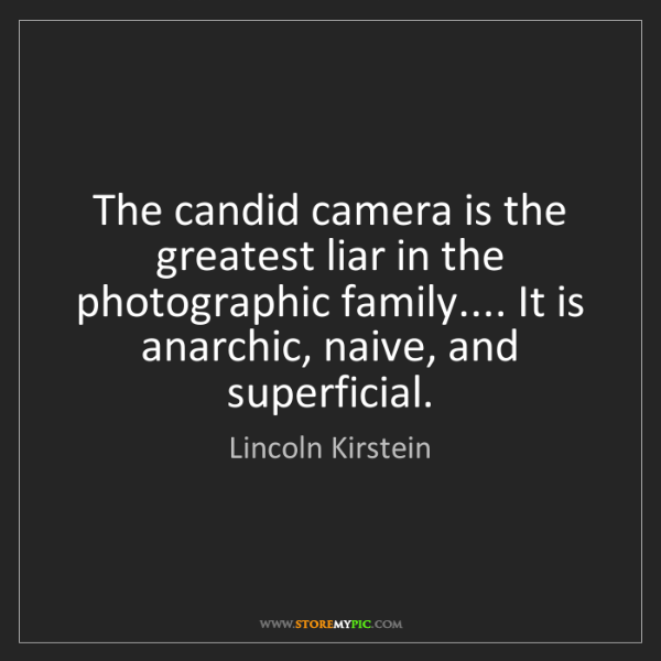 Lincoln Kirstein: The candid camera is the greatest liar in the photographic...
