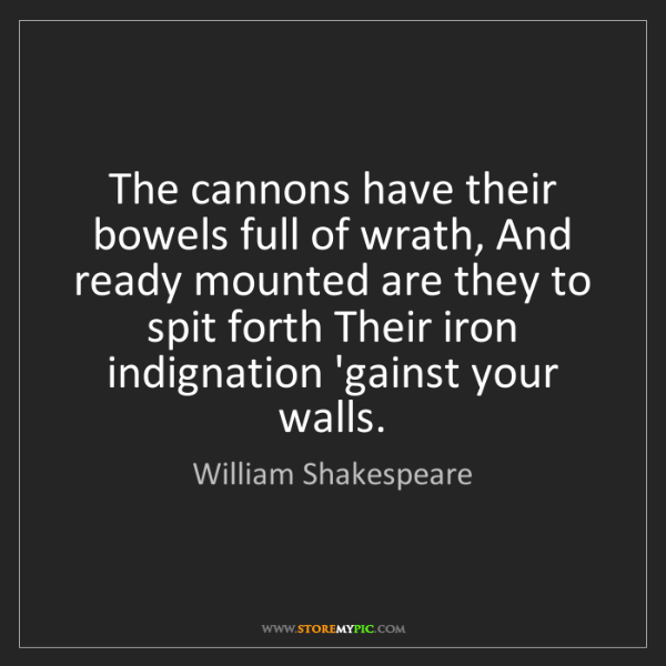 William Shakespeare: The cannons have their bowels full of wrath, And ready...