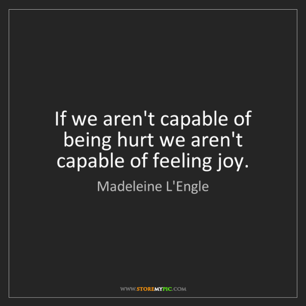 Madeleine L'Engle: If we aren't capable of being hurt we aren't capable...
