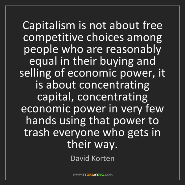 David Korten: Capitalism is not about free competitive choices among...