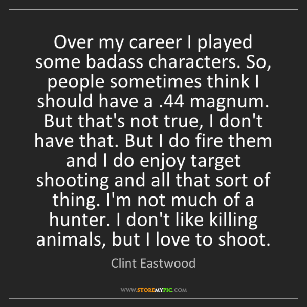 Clint Eastwood: Over my career I played some badass characters. So, people...