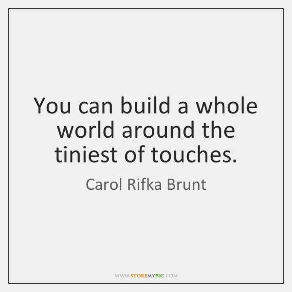 You can build a whole world around the tiniest of touches.