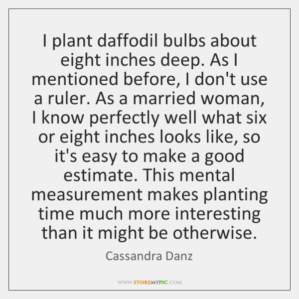 I plant daffodil bulbs about eight inches deep. As I mentioned before, ...