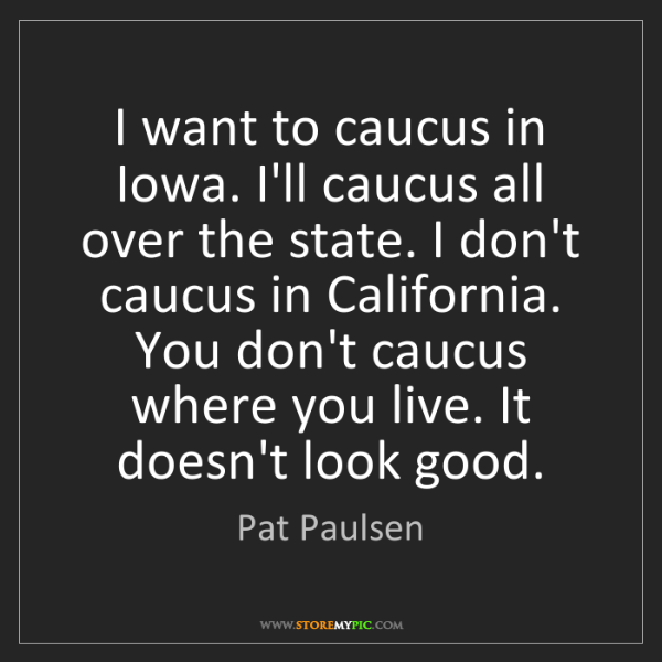 Pat Paulsen: I want to caucus in Iowa. I'll caucus all over the state....