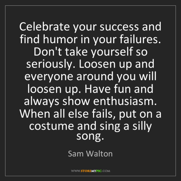 Sam Walton: Celebrate your success and find humor in your failures....