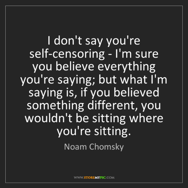 Noam Chomsky: I don't say you're self-censoring - I'm sure you believe...