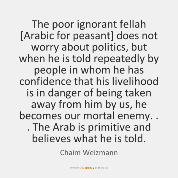 The poor ignorant fellah [Arabic for peasant] does not worry about politics, ...