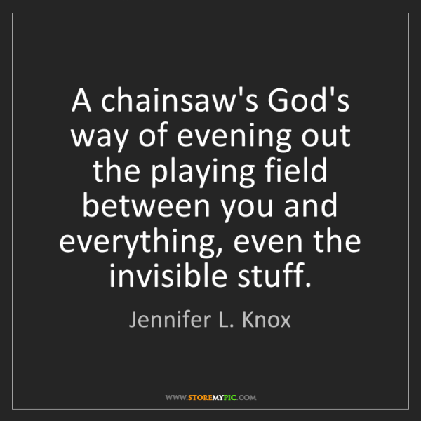 Jennifer L. Knox: A chainsaw's God's way of evening out the playing field...