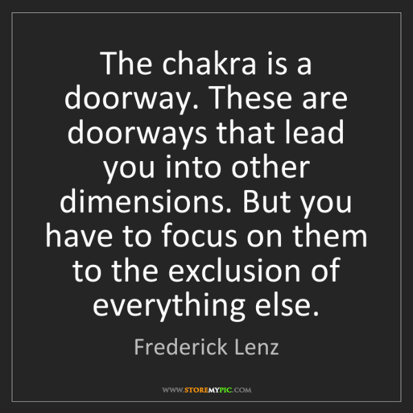 Frederick Lenz: The chakra is a doorway. These are doorways that lead...