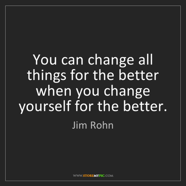 Jim Rohn: You can change all things for the better when you change...
