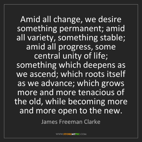 James Freeman Clarke: Amid all change, we desire something permanent; amid...