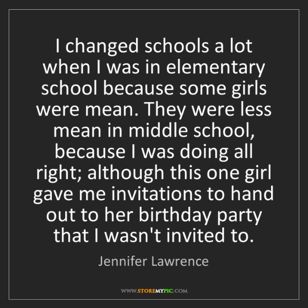 Jennifer Lawrence: I changed schools a lot when I was in elementary school...