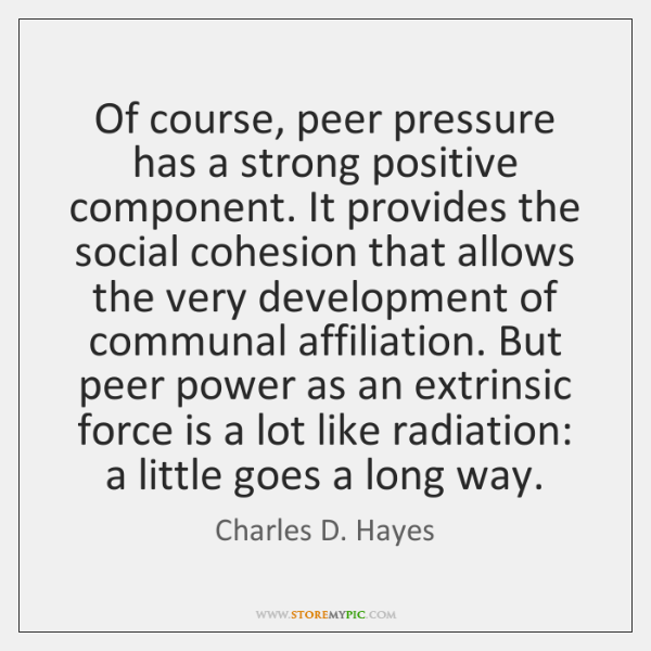Of course, peer pressure has a strong positive component. It provides the ...