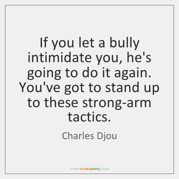 If you let a bully intimidate you, he's going to do it ...