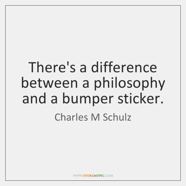 There's a difference between a philosophy and a bumper sticker.