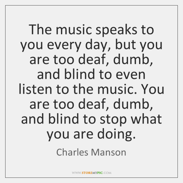 The music speaks to you every day, but you are too deaf, ...