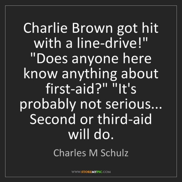 "Charles M Schulz: Charlie Brown got hit with a line-drive!"" ""Does anyone..."