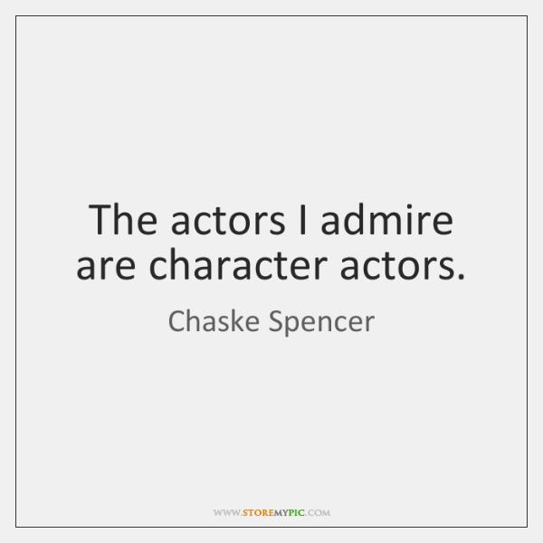 The actors I admire are character actors.