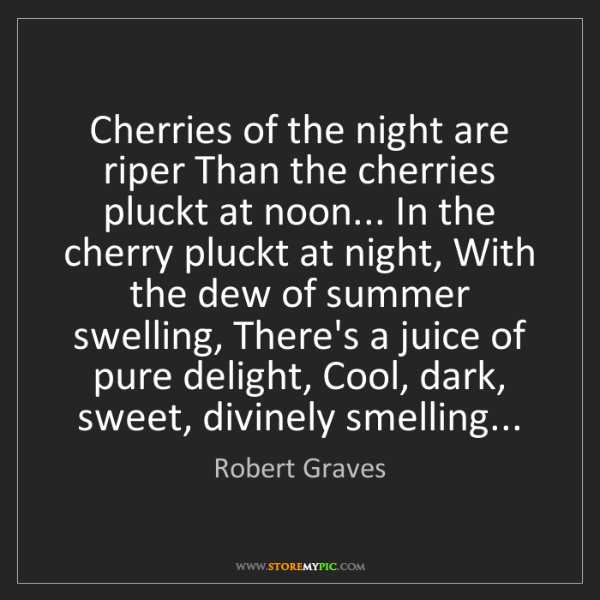 Robert Graves: Cherries of the night are riper Than the cherries pluckt...