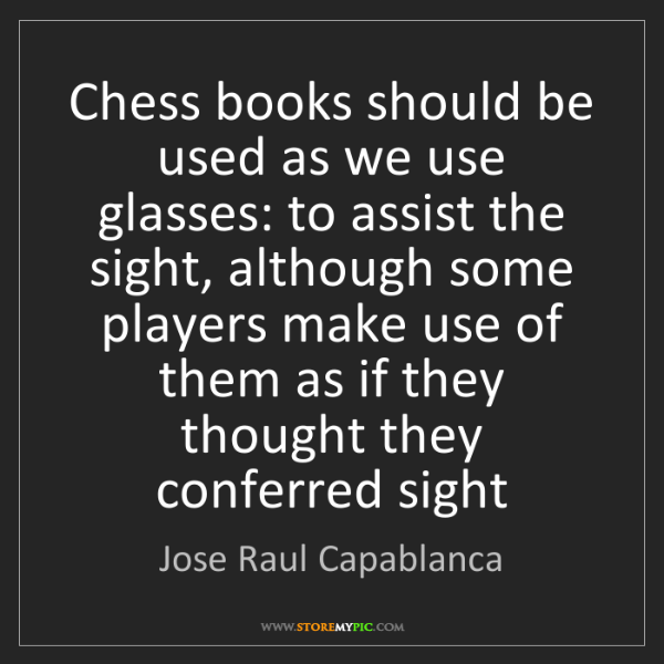 Jose Raul Capablanca: Chess books should be used as we use glasses: to assist...