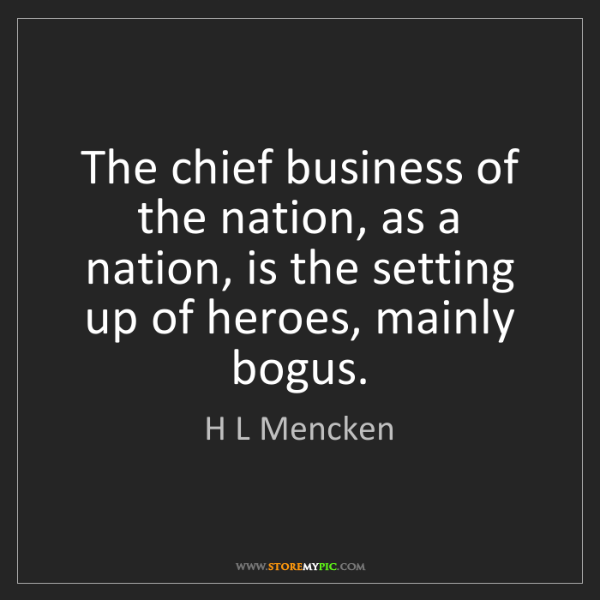 H L Mencken: The chief business of the nation, as a nation, is the...