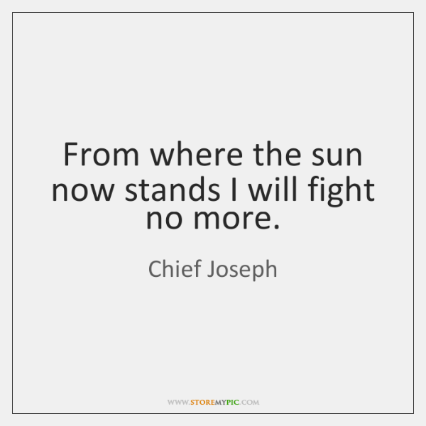 From where the sun now stands I will fight no more.