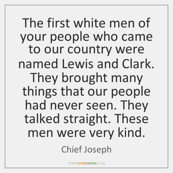 The first white men of your people who came to our country ...