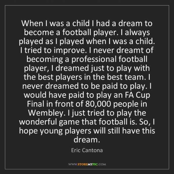 Eric Cantona: When I was a child I had a dream to become a football...