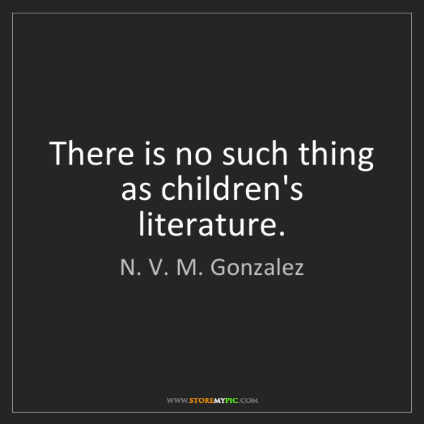 N. V. M. Gonzalez: There is no such thing as children's literature.