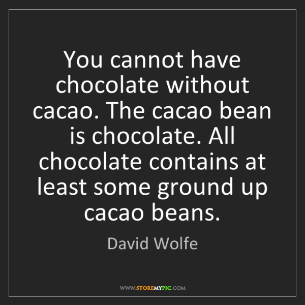 David Wolfe: You cannot have chocolate without cacao. The cacao bean...