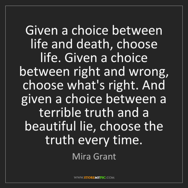 Mira Grant: Given a choice between life and death, choose life. Given...