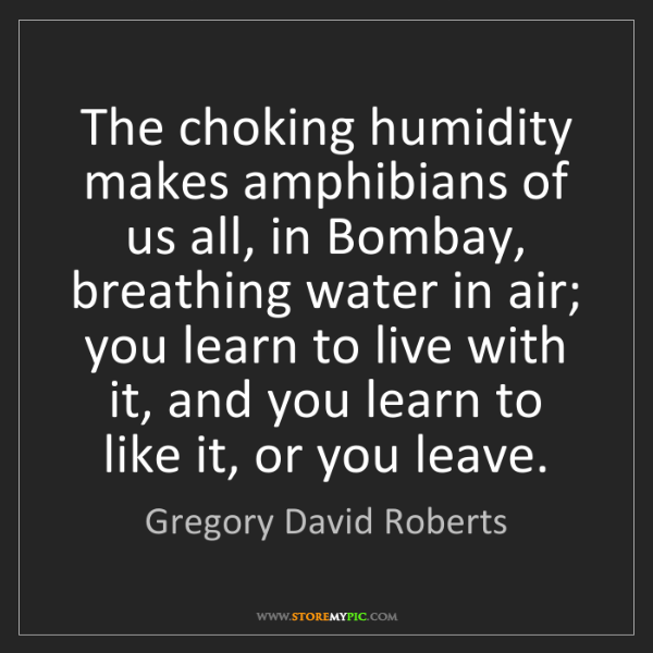 Gregory David Roberts: The choking humidity makes amphibians of us all, in Bombay,...