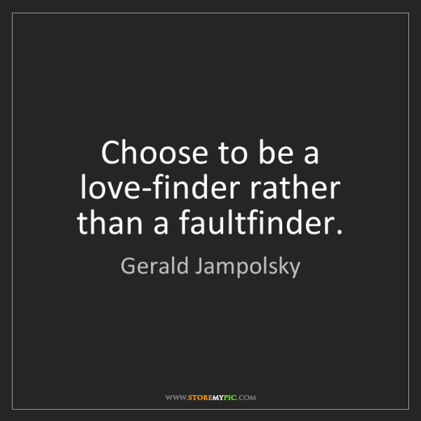 Gerald Jampolsky: Choose to be a love-finder rather than a faultfinder.