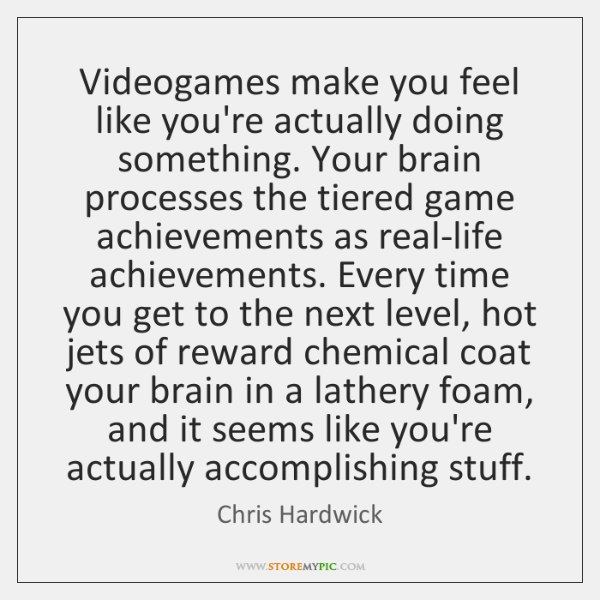Videogames make you feel like you're actually doing something. Your brain processes ...