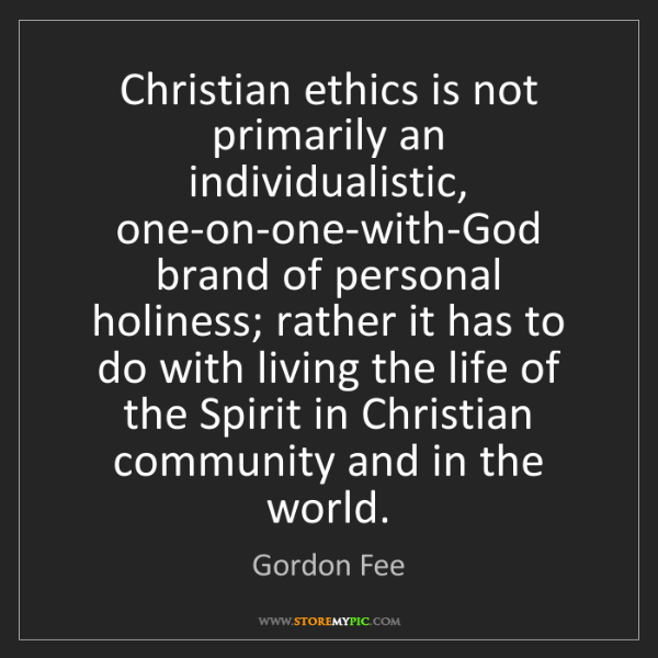 Gordon Fee: Christian ethics is not primarily an individualistic,...