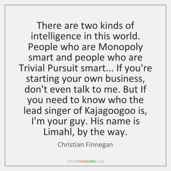 There are two kinds of intelligence in this world. People who are ...