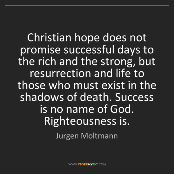 Jurgen Moltmann: Christian hope does not promise successful days to the...