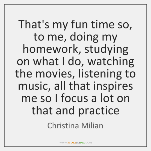 That's my fun time so, to me, doing my homework, studying on ...