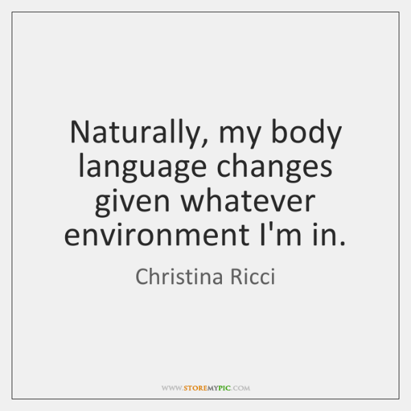 Naturally, my body language changes given whatever environment I'm in.