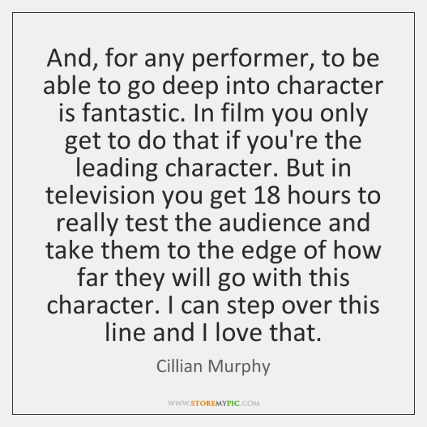 And, for any performer, to be able to go deep into character ...