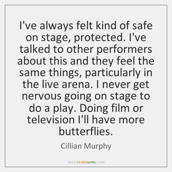 I've always felt kind of safe on stage, protected. I've talked to ...