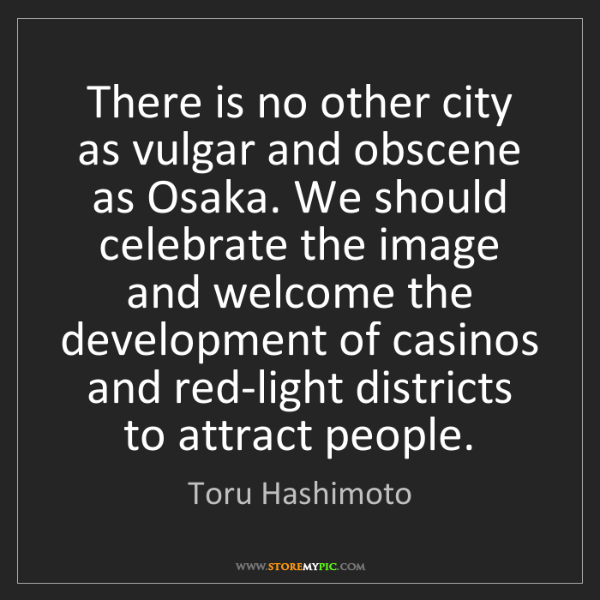 Toru Hashimoto: There is no other city as vulgar and obscene as Osaka....