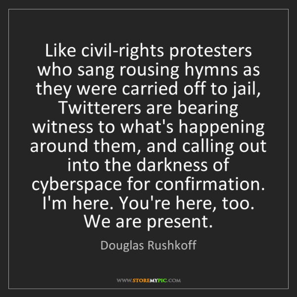 Douglas Rushkoff: Like civil-rights protesters who sang rousing hymns as...
