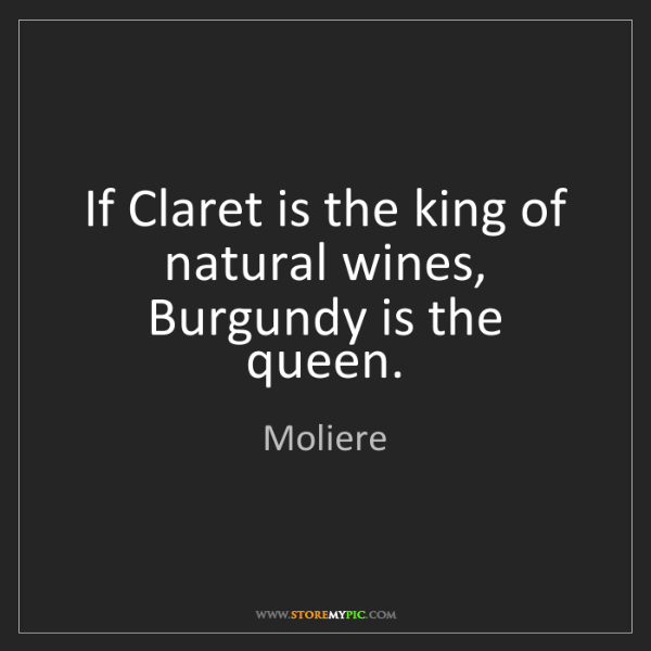 Moliere: If Claret is the king of natural wines, Burgundy is the...