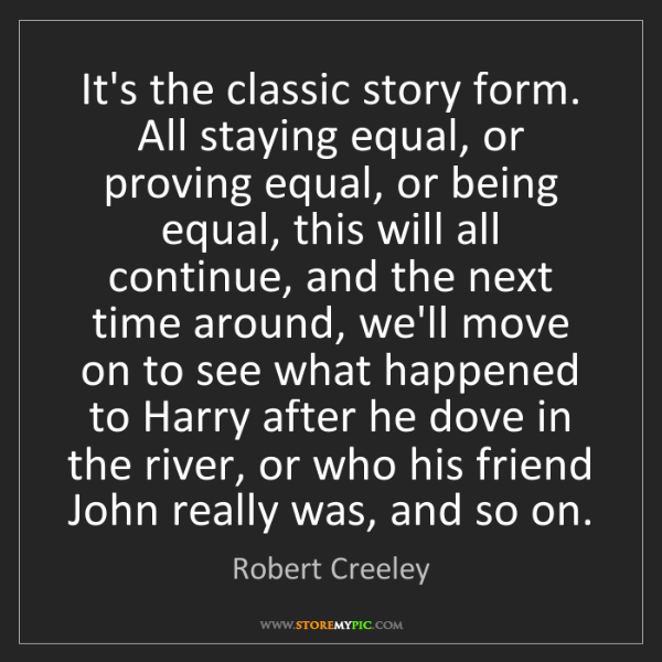 Robert Creeley: It's the classic story form. All staying equal, or proving...