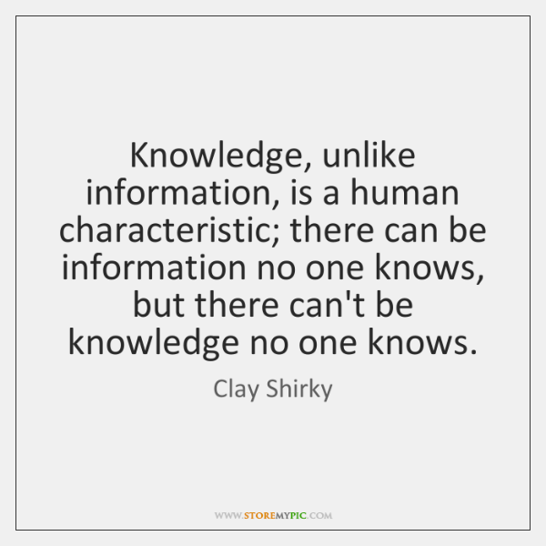 Knowledge, unlike information, is a human characteristic; there can be information no ...
