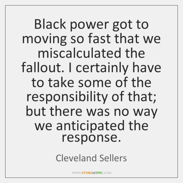 Black power got to moving so fast that we miscalculated the fallout. ...