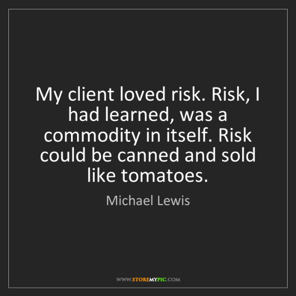 Michael Lewis: My client loved risk. Risk, I had learned, was a commodity...